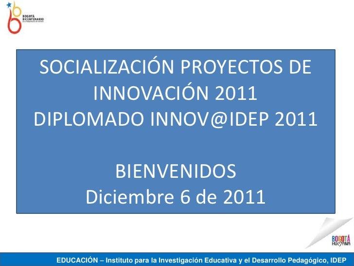 SOCIALIZACIÓN PROYECTOS DE     INNOVACIÓN 2011DIPLOMADO INNOV@IDEP 2011             BIENVENIDOS          Diciembre 6 de 20...