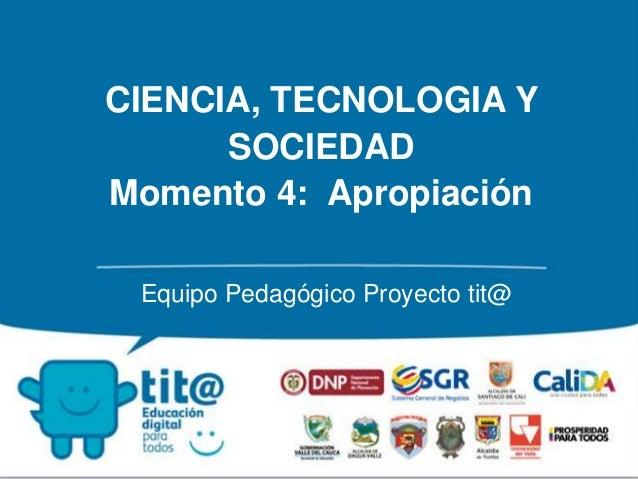 CIENCIA, TECNOLOGIA Y  SOCIEDAD  Momento 4: Apropiación  Equipo Pedagógico Proyecto tit@
