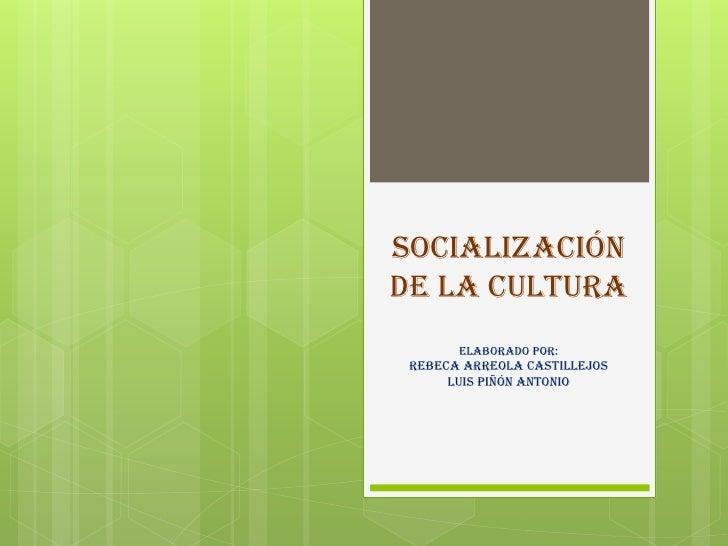 Socializaciónde la cultura       elaborado por: Rebeca arreola Castillejos      luis piñón antonio