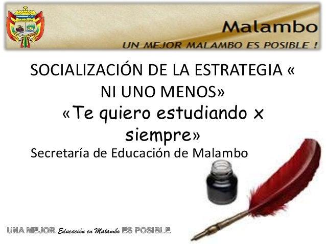 SOCIALIZACIÓN DE LA ESTRATEGIA «        NI UNO MENOS»   «Te quiero estudiando x           siempre»Secretaría de Educación ...
