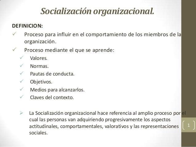 Socializaciónorganizacional. DEFINICION:  Proceso para influir en el comportamiento de los miembros de la organización. ...