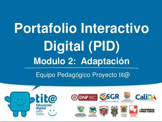 Portafolio Interactivo  Digital (PID)  Modulo 2: Adaptación  Equipo Pedagógico Proyecto tit@