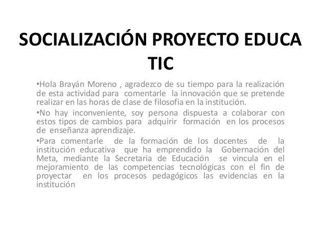 SOCIALIZACIÓN PROYECTO EDUCA TIC •Hola Brayán Moreno , agradezco de su tiempo para la realización de esta actividad para c...