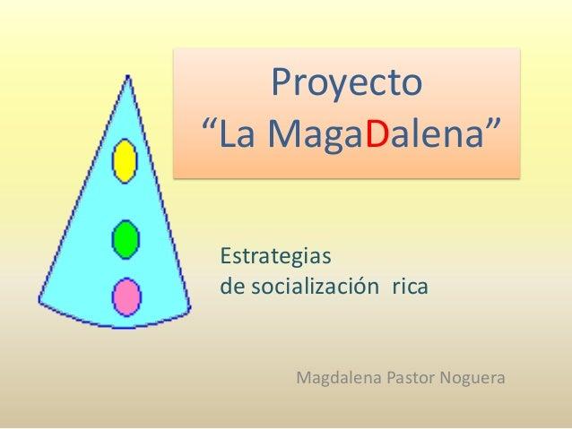 """Proyecto """"La MagaDalena"""" Magdalena Pastor Noguera Estrategias de socialización rica"""