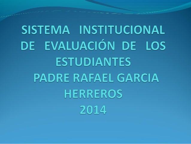CCRRIITTEERRIIOOSS DDEE EEVVAALLUUAACCIIÓÓNN  El Sistema de Evaluación Institucional de Estudiantes  evalúa los tres princ...