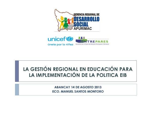 LA GESTIÓN REGIONAL EN EDUCACIÓN PARA LA IMPLEMENTACIÓN DE LA POLITICA EIB ABANCAY 14 DE AGOSTO 2013 ECO. MANUEL SANTOS MO...