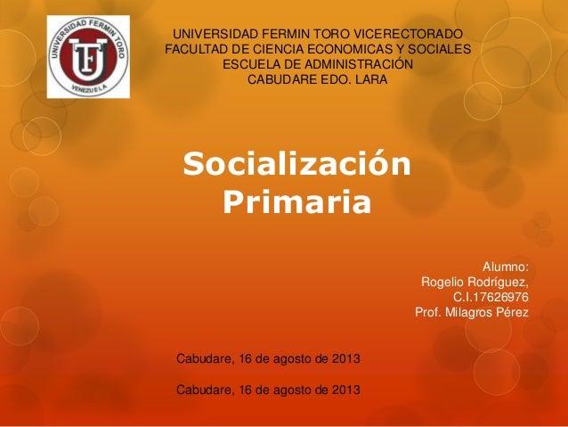 Socialización Primaria Alumno: Rogelio Rodríguez, C.I.17626976 Prof. Milagros Pérez UNIVERSIDAD FERMIN TORO VICERECTORADO ...