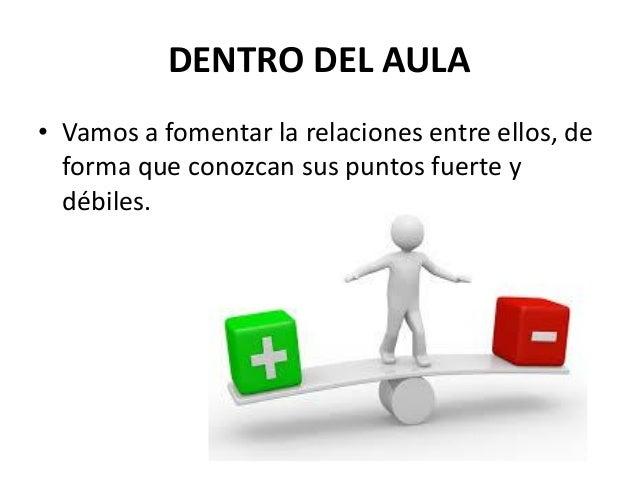 DENTRO DEL AULA • Vamos a fomentar la relaciones entre ellos, de forma que conozcan sus puntos fuerte y débiles.