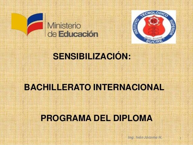 SENSIBILIZACIÓN:BACHILLERATO INTERNACIONALPROGRAMA DEL DIPLOMAIng. Iván Jácome H. 1