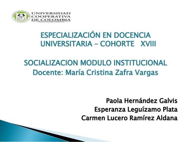 ESPECIALIZACIÓN EN DOCENCIAUNIVERSITARIA – COHORTE XVIIISOCIALIZACION MODULO INSTITUCIONALDocente: María Cristina Zafra Va...