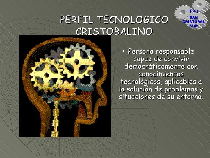 PERFIL TECNOLOGICO CRISTOBALINO <ul><li>Persona responsable capaz de convivir democráticamente con conocimientos tecnológi...