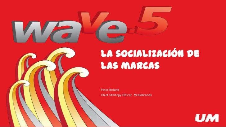 La socialización de lasmarcas<br />Peter Boland<br />Chief Strategy Officer, Mediabrands<br />