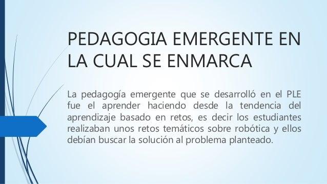 PEDAGOGIA EMERGENTE EN LA CUAL SE ENMARCA La pedagogía emergente que se desarrolló en el PLE fue el aprender haciendo desd...
