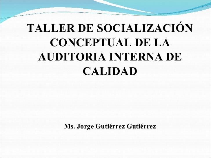 TALLER DE SOCIALIZACIÓN   CONCEPTUAL DE LA AUDITORIA INTERNA DE        CALIDAD     Ms. Jorge Gutiérrez Gutiérrez