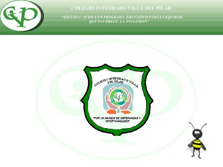 """COLEGIO INTEGRADO VILLA DEL PILAR """" ESCUELA  ACTIVA UN PROGRAMA  EDUCATIVO PARA LA EQUIDAD  QUE FAVORECE  LA  INCLUSION""""..."""