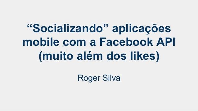 """""""Socializando"""" aplicações  mobile com a Facebook API  (muito além dos likes)  Roger Silva"""