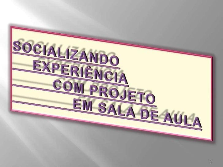 SOCIALIZANDO EXPERIÊNCIA COM PROJETO EM SALA DE AULA <br />1<br />