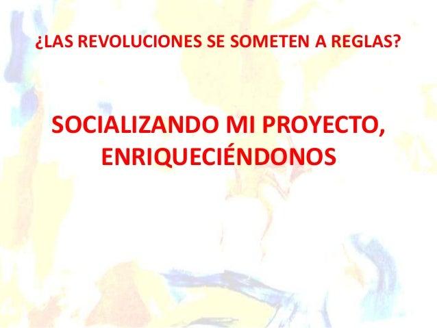 ¿LAS REVOLUCIONES SE SOMETEN A REGLAS? SOCIALIZANDO MI PROYECTO, ENRIQUECIÉNDONOS