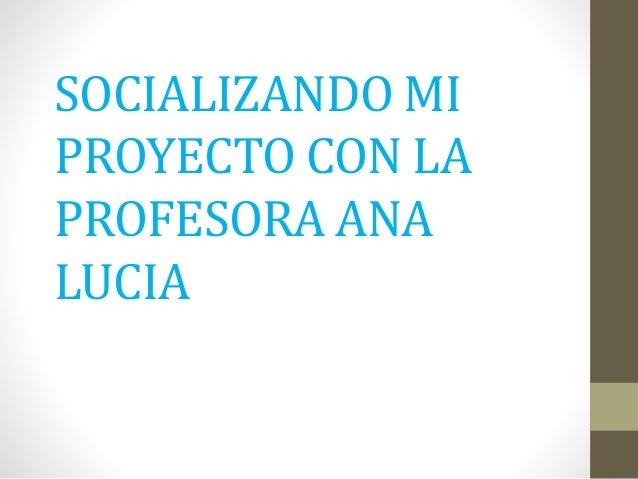 SOCIALIZANDO MI PROYECTO CON LA PROFESORA ANA LUCIA