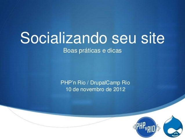 Socializando seu site      Boas práticas e dicas     PHP'n Rio / DrupalCamp Rio      10 de novembro de 2012               ...