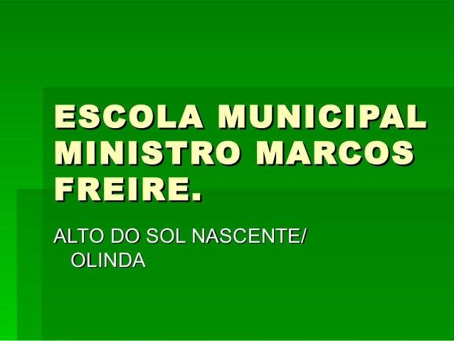 ESCOLA MUNICIPALESCOLA MUNICIPAL MINISTRO MARCOSMINISTRO MARCOS FREIRE.FREIRE. ALTO DO SOL NASCENTE/ALTO DO SOL NASCENTE/ ...