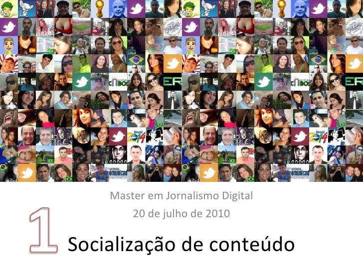 Socialização de conteúdo Master em Jornalismo Digital 20 de julho de 2010