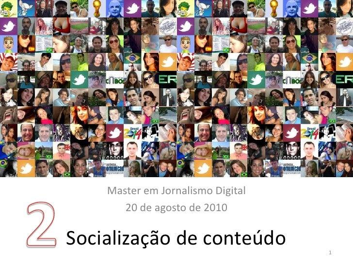2<br />Master em Jornalismo Digital<br />20 de agosto de 2010<br />Socialização de conteúdo<br />1<br />