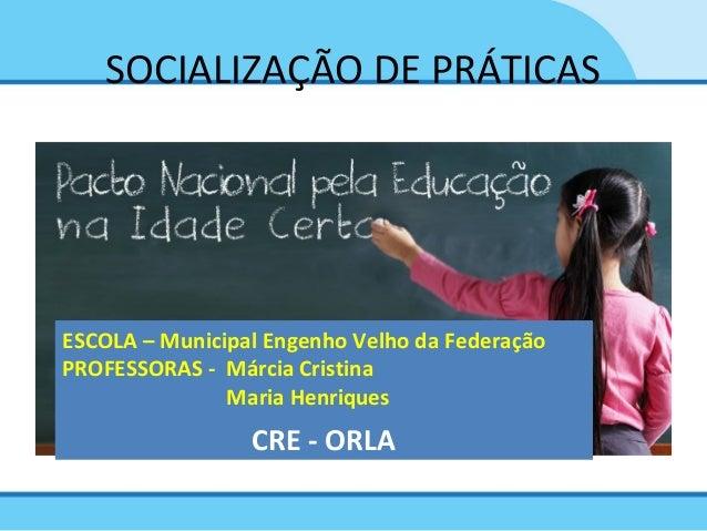 SOCIALIZAÇÃO DE PRÁTICAS ESCOLA – Municipal Engenho Velho da Federação PROFESSORAS - Márcia Cristina Maria Henriques CRE -...