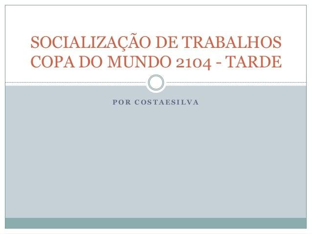 P O R C O S T A E S I L V A SOCIALIZAÇÃO DE TRABALHOS COPA DO MUNDO 2104 - TARDE