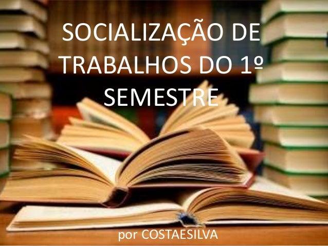 SOCIALIZAÇÃO DE TRABALHOS DO 1º SEMESTRE por COSTAESILVA