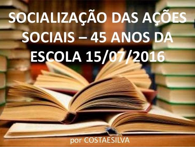 SOCIALIZAÇÃO DAS AÇÕES SOCIAIS – 45 ANOS DA ESCOLA 15/07/2016 por COSTAESILVA