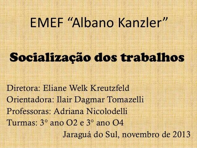 """EMEF """"Albano Kanzler"""" Socialização dos trabalhos Diretora: Eliane Welk Kreutzfeld Orientadora: Ilair Dagmar Tomazelli Prof..."""