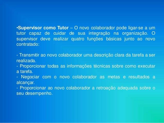 •Supervisor como Tutor – O novo colaborador pode ligar-se a umtutor capaz de cuidar de sua integração na organização. Osup...