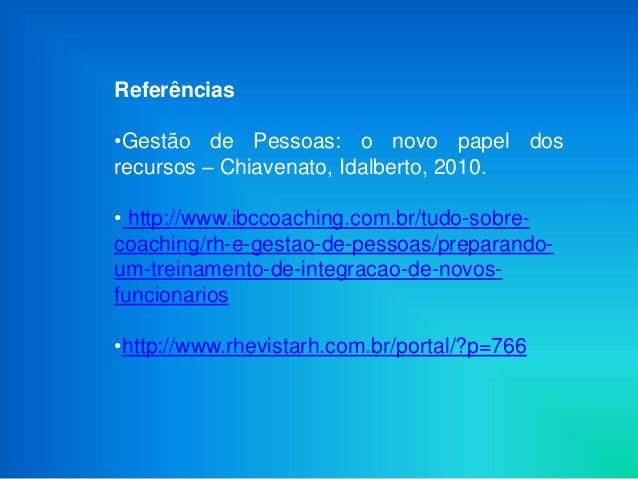 Referências•Gestão de Pessoas: o novo papel dosrecursos – Chiavenato, Idalberto, 2010.• http://www.ibccoaching.com.br/tudo...