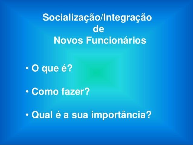 Socialização/Integração              de     Novos Funcionários• O que é?• Como fazer?• Qual é a sua importância?