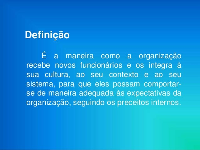 Definição     É a maneira como a organizaçãorecebe novos funcionários e os integra àsua cultura, ao seu contexto e ao seus...