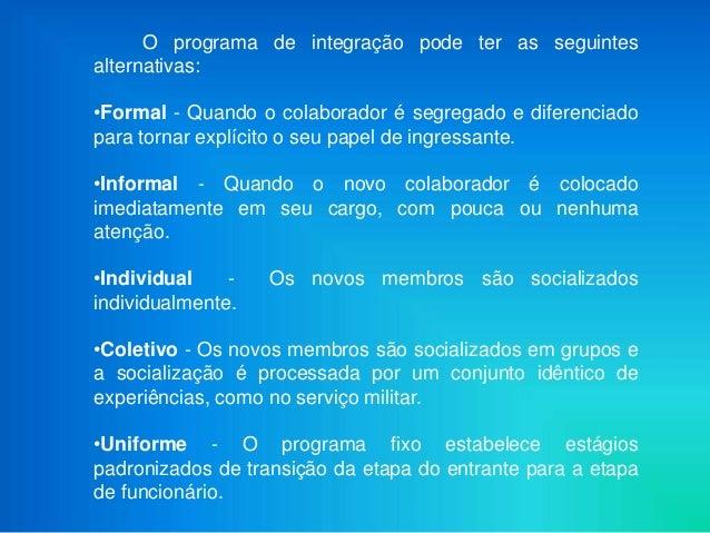 O programa de integração pode ter as seguintesalternativas:•Formal - Quando o colaborador é segregado e diferenciadopara t...