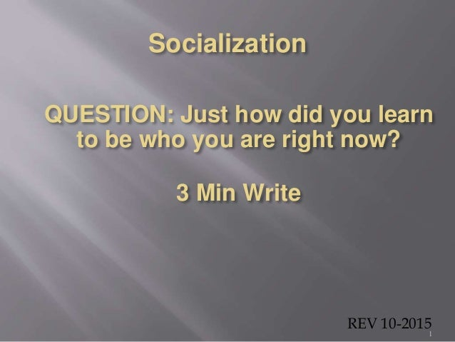 Socialization 1 QUESTION: Just how did you learn to be who you are right now? 3 Min Write REV 10-2015