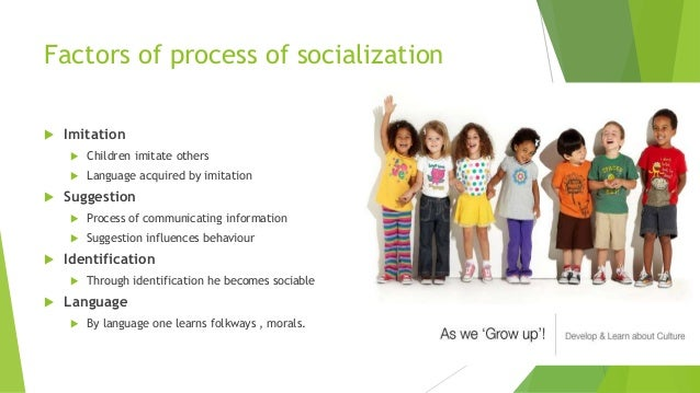 factors of socialization The socialization process starts from birth and continues till death the process  converts human being into a social being so that he might be.