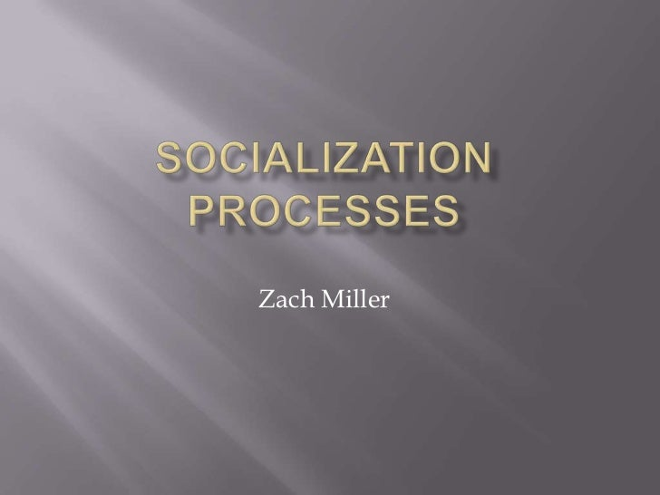 Socialization Processes<br />Zach Miller<br />