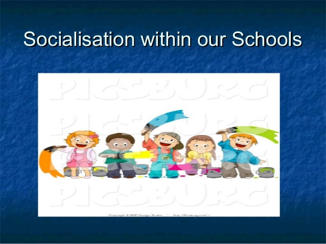 Socialisation within our SchoolsSocialisation within our Schools