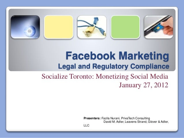Facebook Marketing Legal and Regulatory Compliance Socialize Toronto: Monetizing Social Media January 27, 2012 Presenters:...