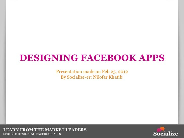 DESIGNING FACEBOOK APPS Presentation made on Feb 25, 2012 By Socialize-er: Nilofar Khatib  LEARN FROM THE MARKET LEADERS S...