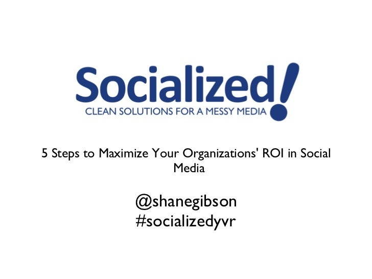 <ul><li>5 Steps to Maximize Your Organizations' ROI in Social Media  </li></ul><ul><li>@shanegibson </li></ul><ul><li>#soc...