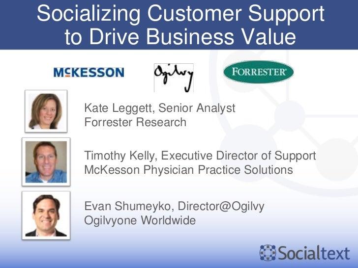 Socializing Customer Support  to Drive Business Value    Kate Leggett, Senior Analyst    Forrester Research    Timothy Kel...