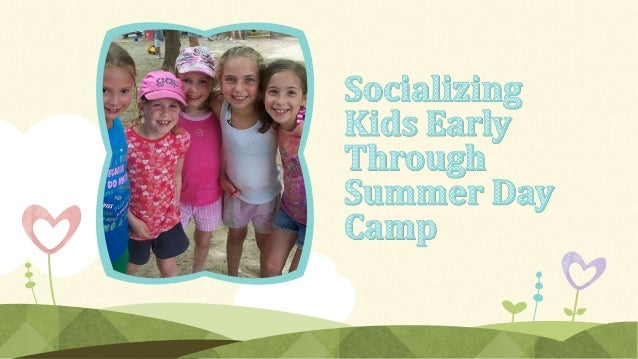 through their attendance at a The importance of socializing kids early in their lives can be easily summer day camp. and h...
