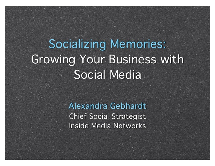 Socializing Memories: Growing Your Business with        Social Media        Alexandra Gebhardt       Chief Social Strategi...