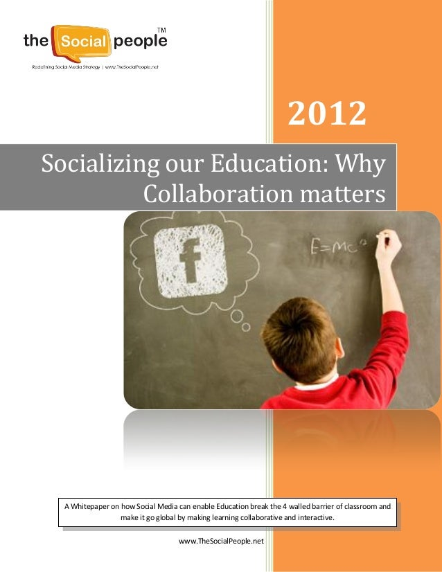 www.TheSocialPeople.net2012Socializing our Education: WhyCollaboration mattersA Whitepaper on how Social Media can enable ...