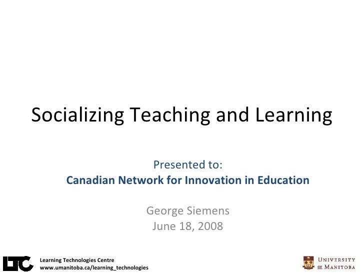 Socializing Teaching and Learning Presented to: Canadian Network for Innovation in Education George Siemens June 18, 2008 ...