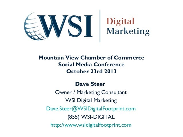 Mountain View Chamber of Commerce Social Media Conference October 23rd 2013 Dave Steer Owner / Marketing Consultant WSI Di...